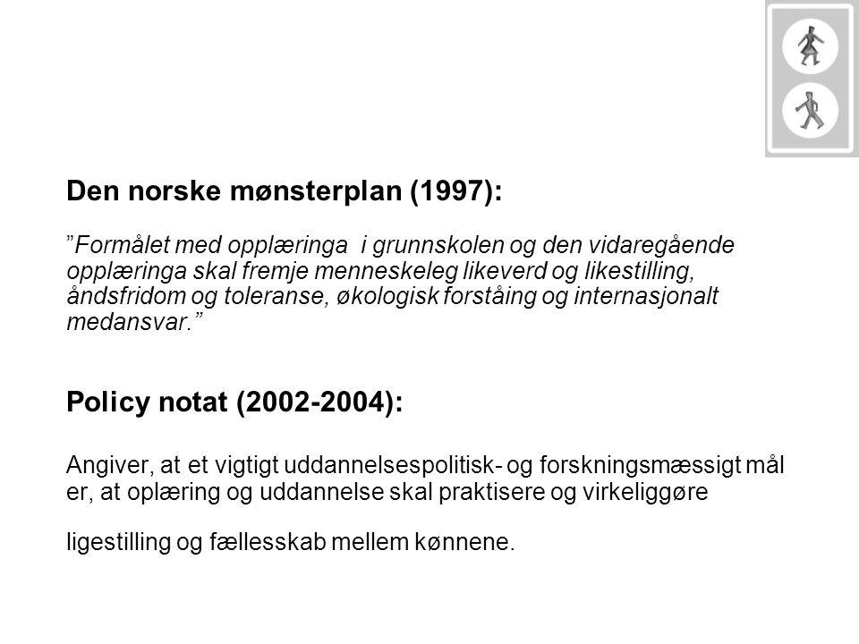 Den norske mønsterplan (1997): Formålet med opplæringa i grunnskolen og den vidaregående opplæringa skal fremje menneskeleg likeverd og likestilling, åndsfridom og toleranse, økologisk forståing og internasjonalt medansvar. Policy notat (2002-2004): Angiver, at et vigtigt uddannelsespolitisk- og forskningsmæssigt mål er, at oplæring og uddannelse skal praktisere og virkeliggøre ligestilling og fællesskab mellem kønnene.