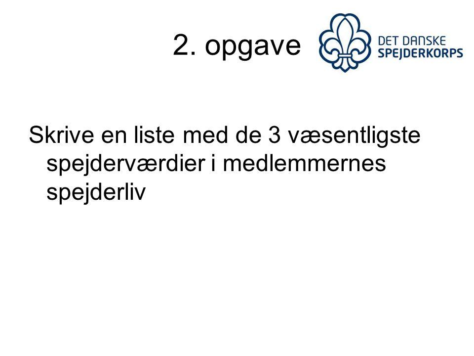 2. opgave Skrive en liste med de 3 væsentligste spejderværdier i medlemmernes spejderliv