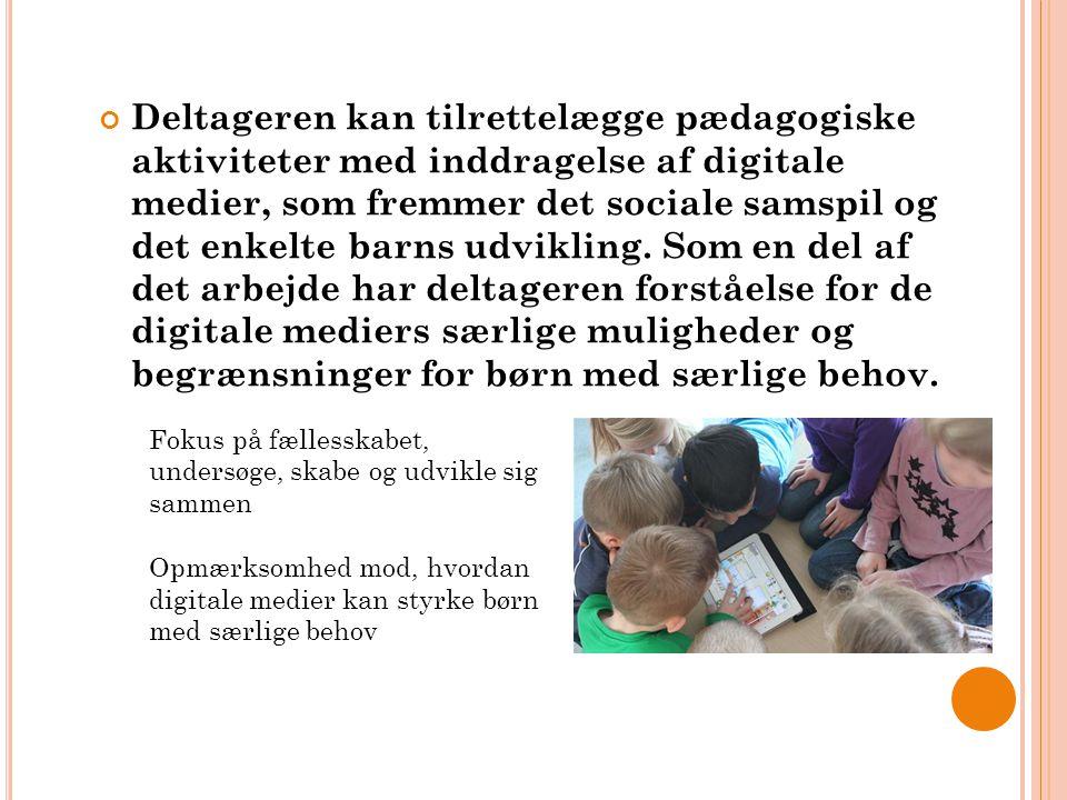Deltageren kan tilrettelægge pædagogiske aktiviteter med inddragelse af digitale medier, som fremmer det sociale samspil og det enkelte barns udvikling. Som en del af det arbejde har deltageren forståelse for de digitale mediers særlige muligheder og begrænsninger for børn med særlige behov.