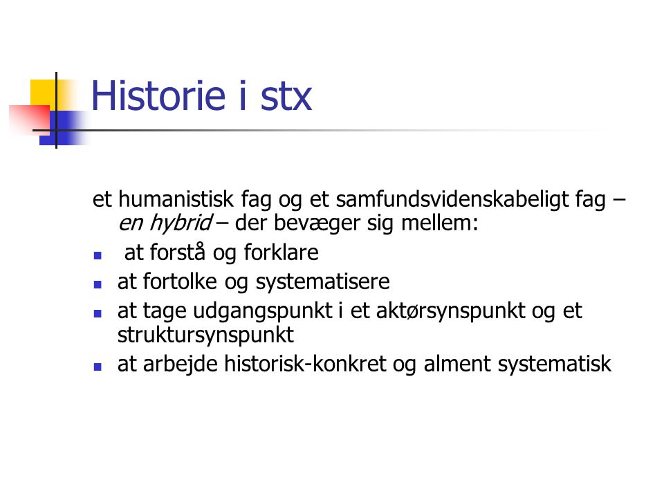 Historie i stx et humanistisk fag og et samfundsvidenskabeligt fag – en hybrid – der bevæger sig mellem: