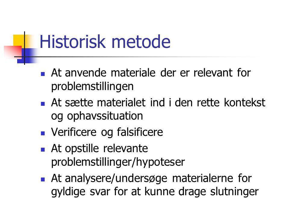 Historisk metode At anvende materiale der er relevant for problemstillingen. At sætte materialet ind i den rette kontekst og ophavssituation.