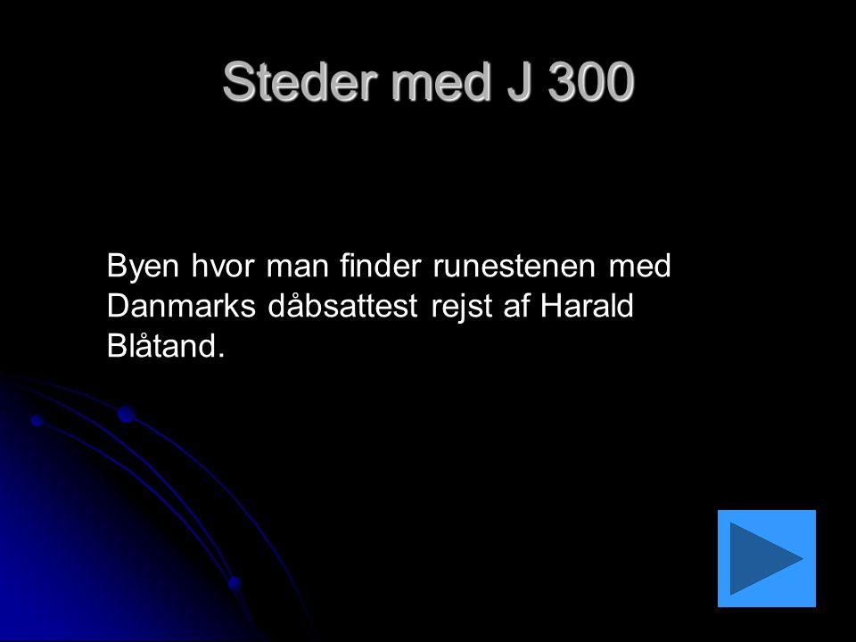 Steder med J 300 Byen hvor man finder runestenen med Danmarks dåbsattest rejst af Harald Blåtand.