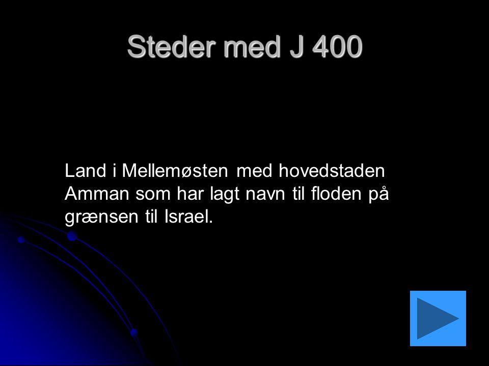 Steder med J 400 Land i Mellemøsten med hovedstaden Amman som har lagt navn til floden på grænsen til Israel.