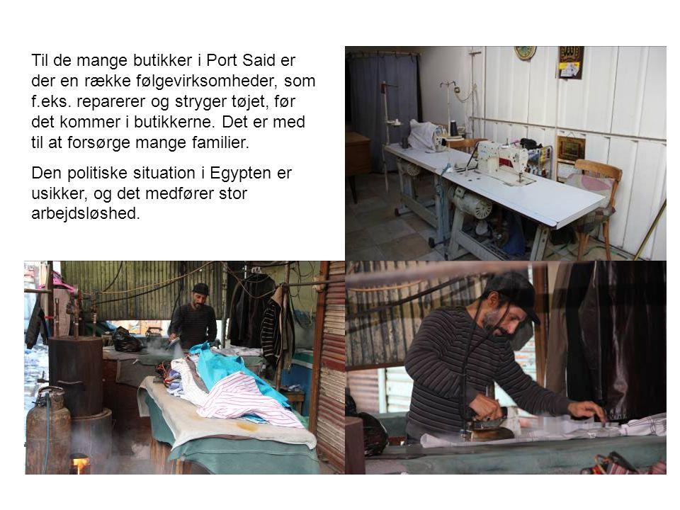 Til de mange butikker i Port Said er der en række følgevirksomheder, som f.eks. reparerer og stryger tøjet, før det kommer i butikkerne. Det er med til at forsørge mange familier.
