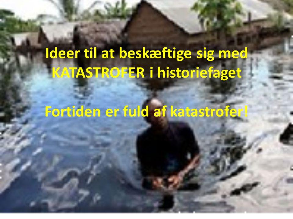 Ideer til at beskæftige sig med KATASTROFER i historiefaget Fortiden er fuld af katastrofer!