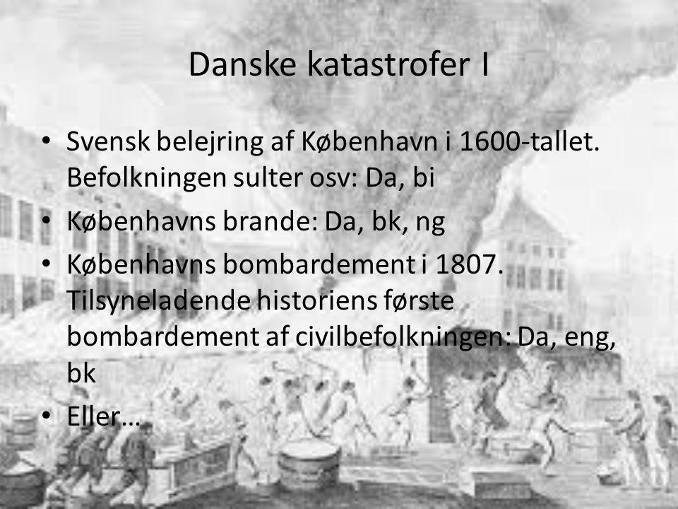 Danske katastrofer I Svensk belejring af København i 1600-tallet. Befolkningen sulter osv: Da, bi. Københavns brande: Da, bk, ng.