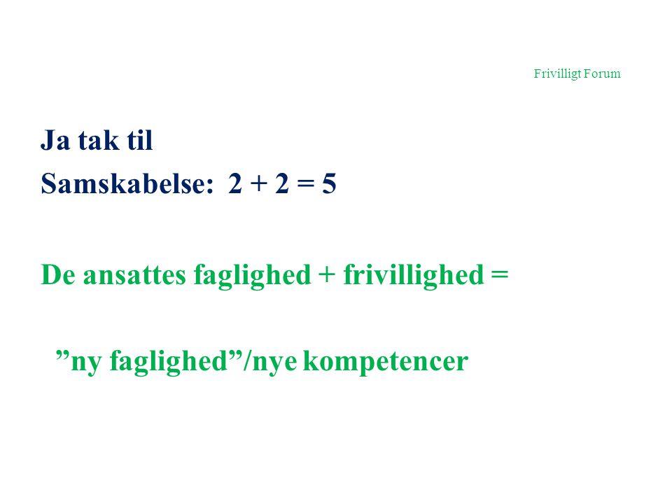 Frivilligt Forum Ja tak til Samskabelse: 2 + 2 = 5 De ansattes faglighed + frivillighed = ny faglighed /nye kompetencer