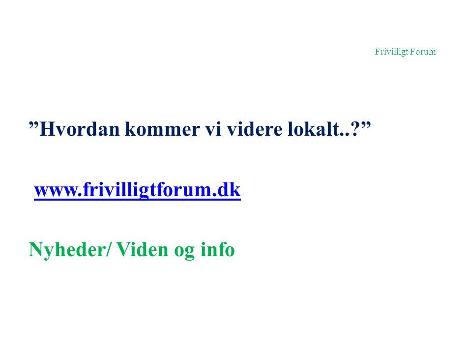 Frivilligt Forum Hvordan kommer vi videre lokalt.. www.frivilligtforum.dk Nyheder/ Viden og info
