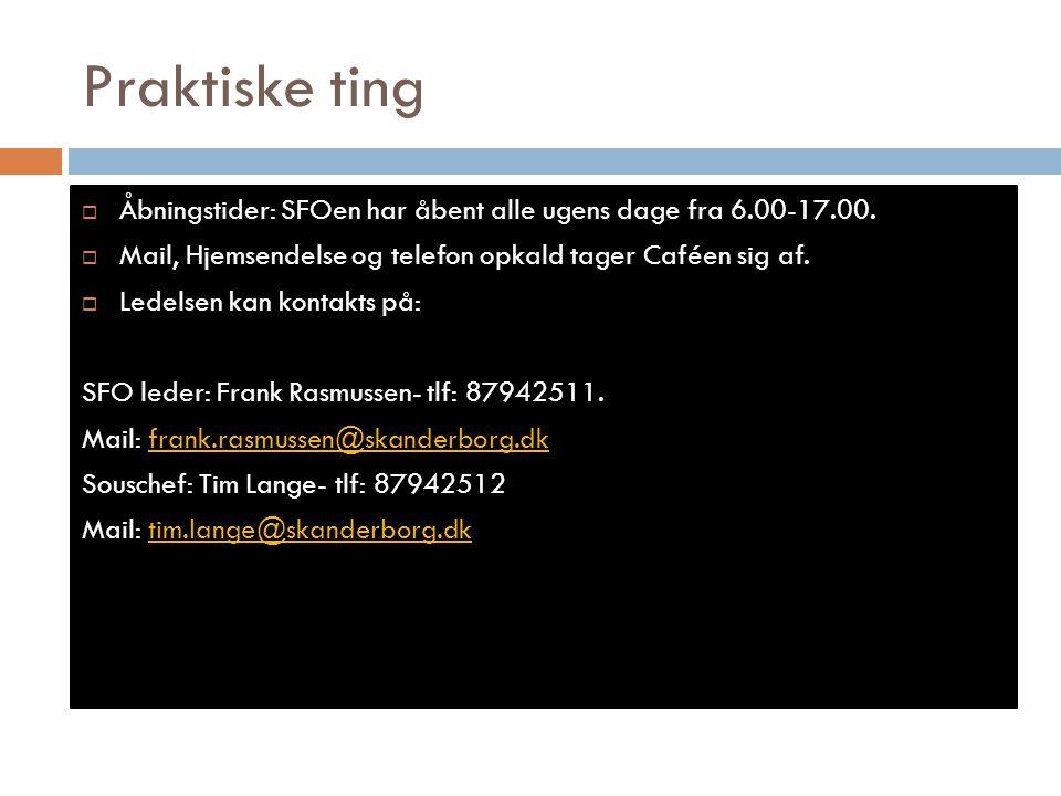 Praktiske ting Åbningstider: SFOen har åbent alle ugens dage fra 6.00-17.00. Mail, Hjemsendelse og telefon opkald tager Caféen sig af.