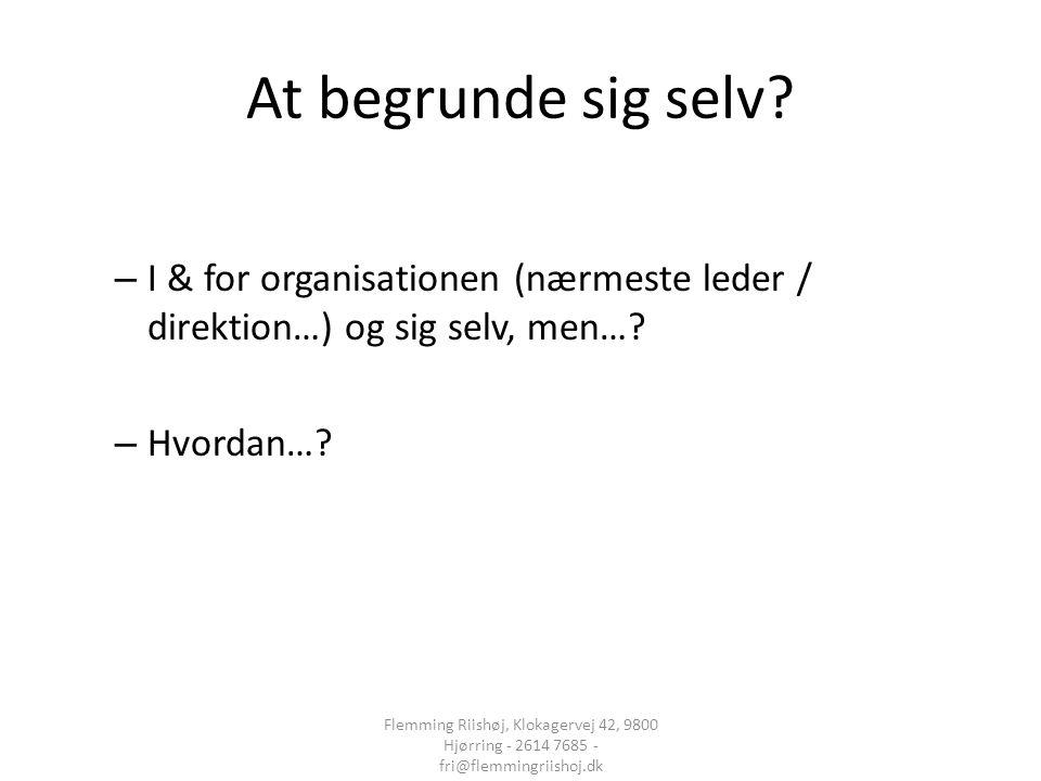 At begrunde sig selv I & for organisationen (nærmeste leder / direktion…) og sig selv, men… Hvordan…