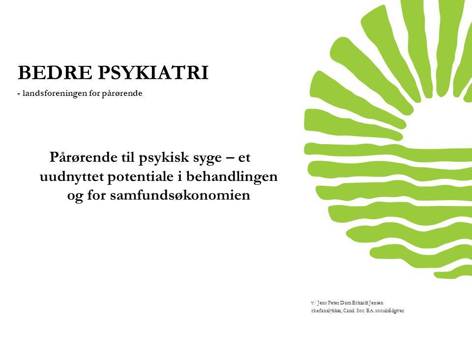 BEDRE PSYKIATRI - landsforeningen for pårørende. Pårørende til psykisk syge – et uudnyttet potentiale i behandlingen og for samfundsøkonomien.