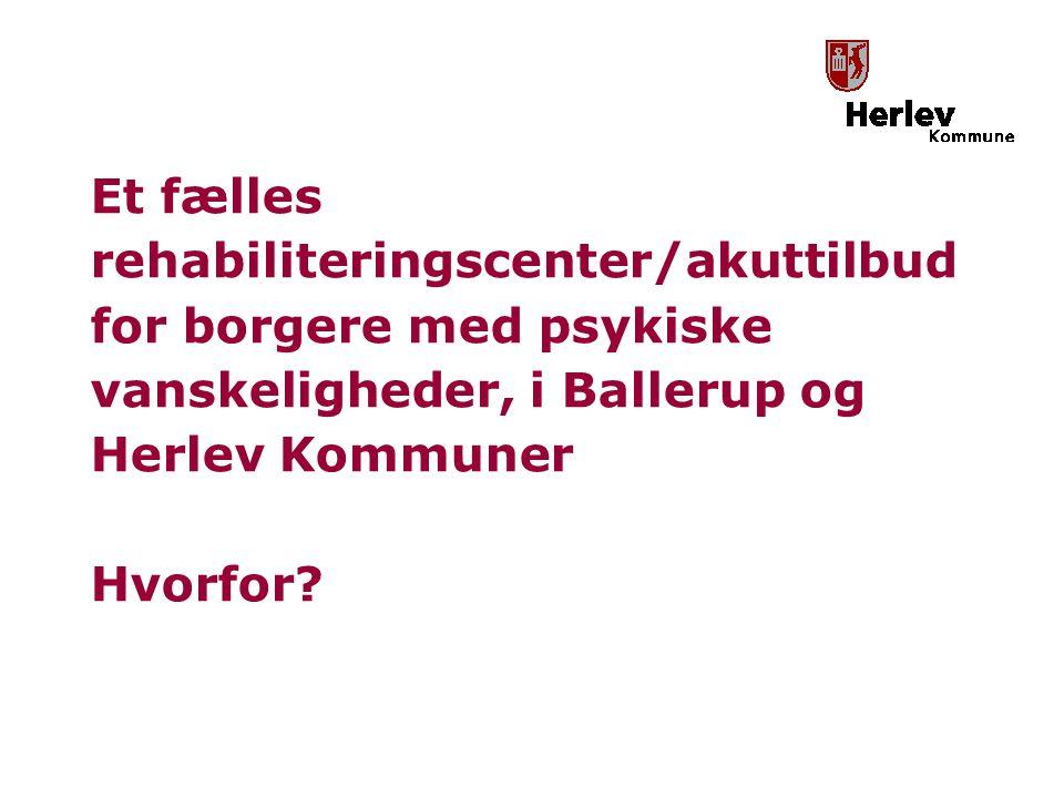 Et fælles rehabiliteringscenter/akuttilbud for borgere med psykiske vanskeligheder, i Ballerup og Herlev Kommuner Hvorfor