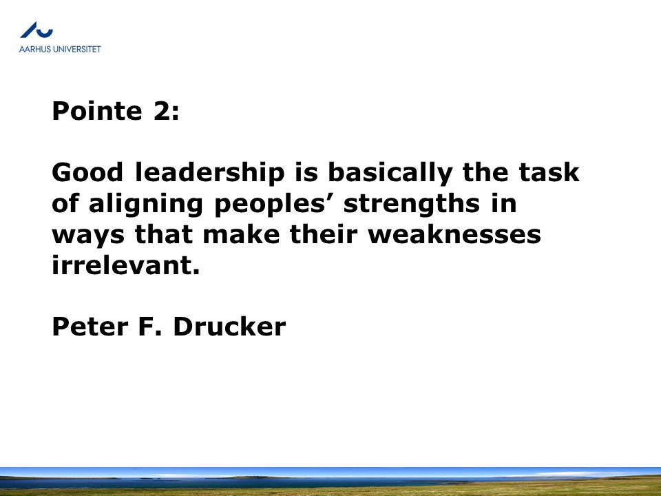Pointe 2: Good leadership is basically the task of aligning peoples' strengths in ways that make their weaknesses irrelevant.