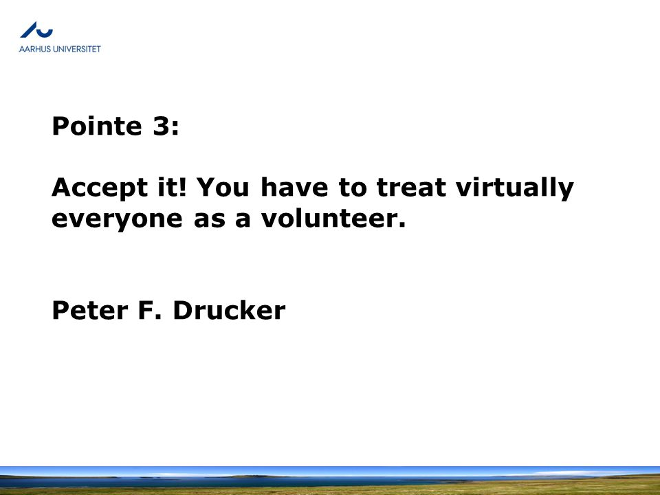 Pointe 3: Accept it! You have to treat virtually everyone as a volunteer. Peter F. Drucker
