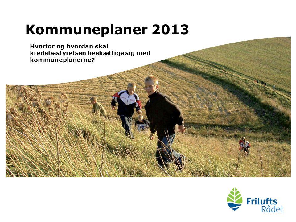 Kommuneplaner 2013 Hvorfor og hvordan skal kredsbestyrelsen beskæftige sig med kommuneplanerne
