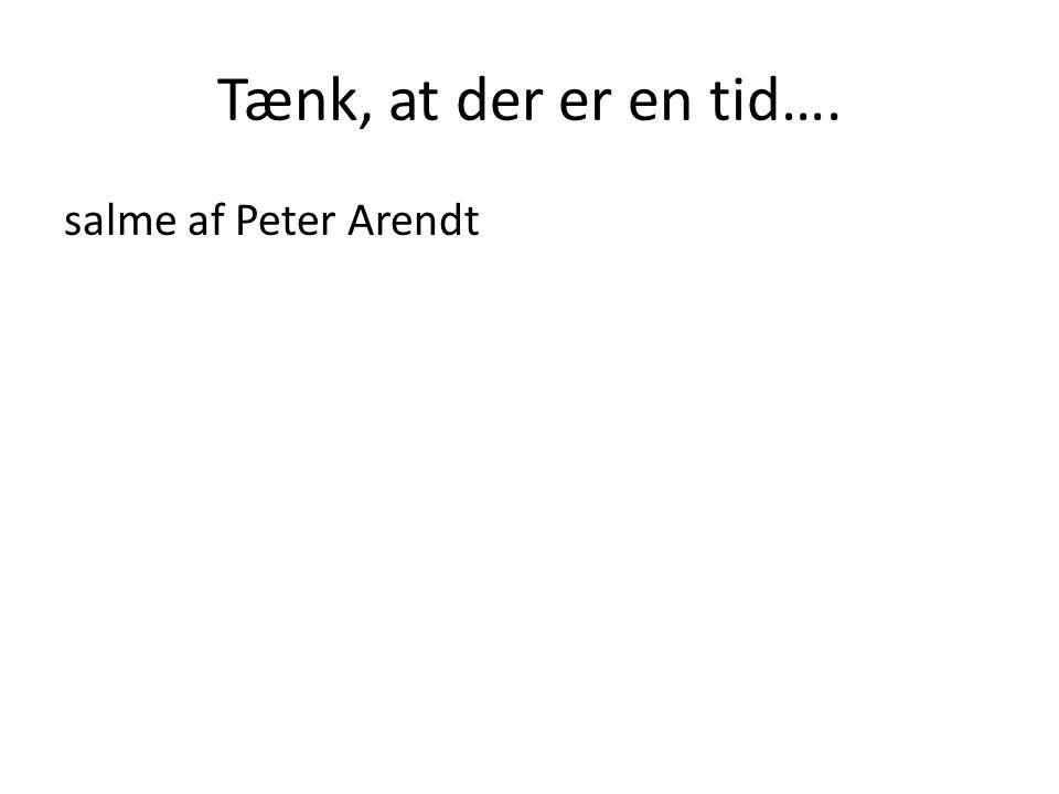 Tænk, at der er en tid…. salme af Peter Arendt