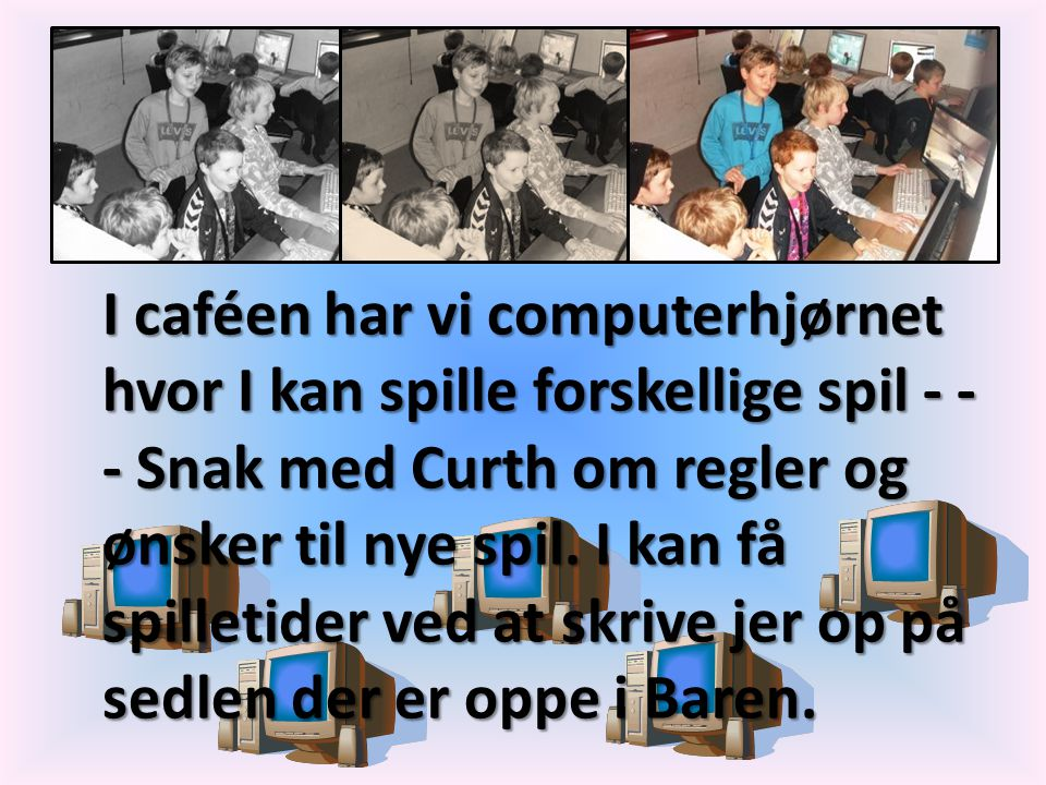 I caféen har vi computerhjørnet hvor I kan spille forskellige spil - - - Snak med Curth om regler og ønsker til nye spil.