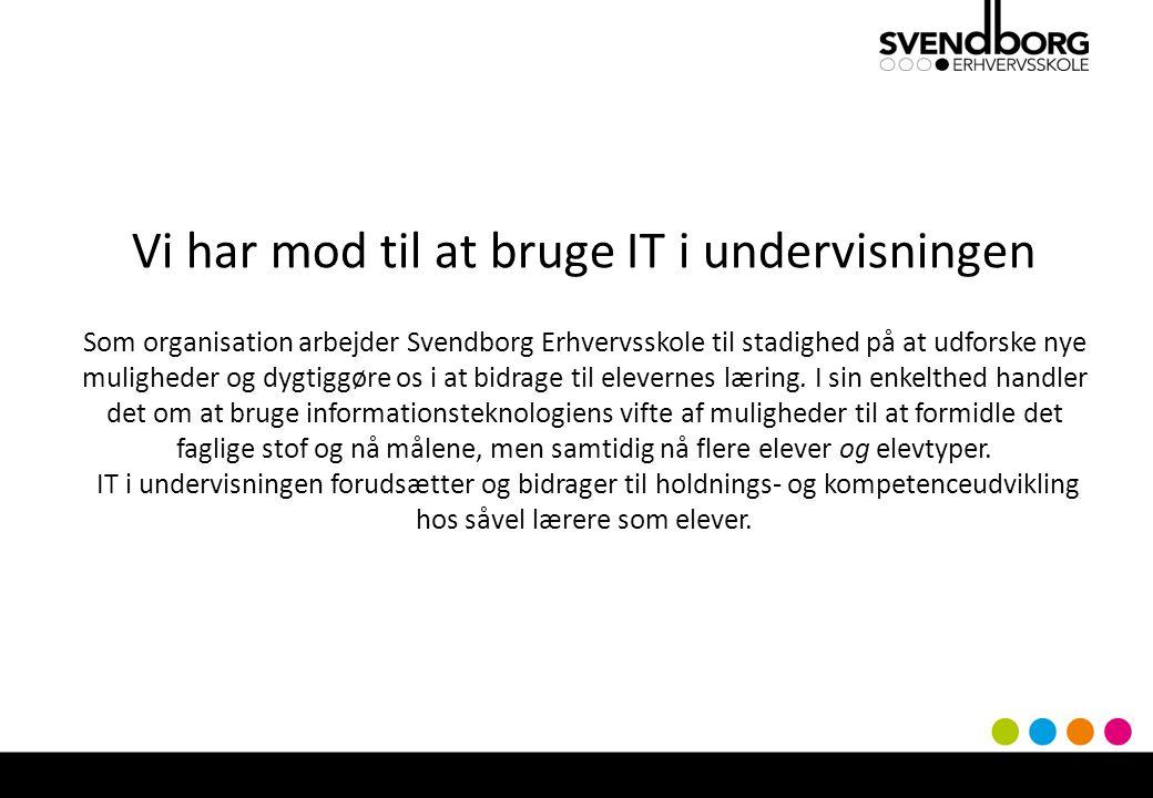 Vi har mod til at bruge IT i undervisningen Som organisation arbejder Svendborg Erhvervsskole til stadighed på at udforske nye muligheder og dygtiggøre os i at bidrage til elevernes læring.