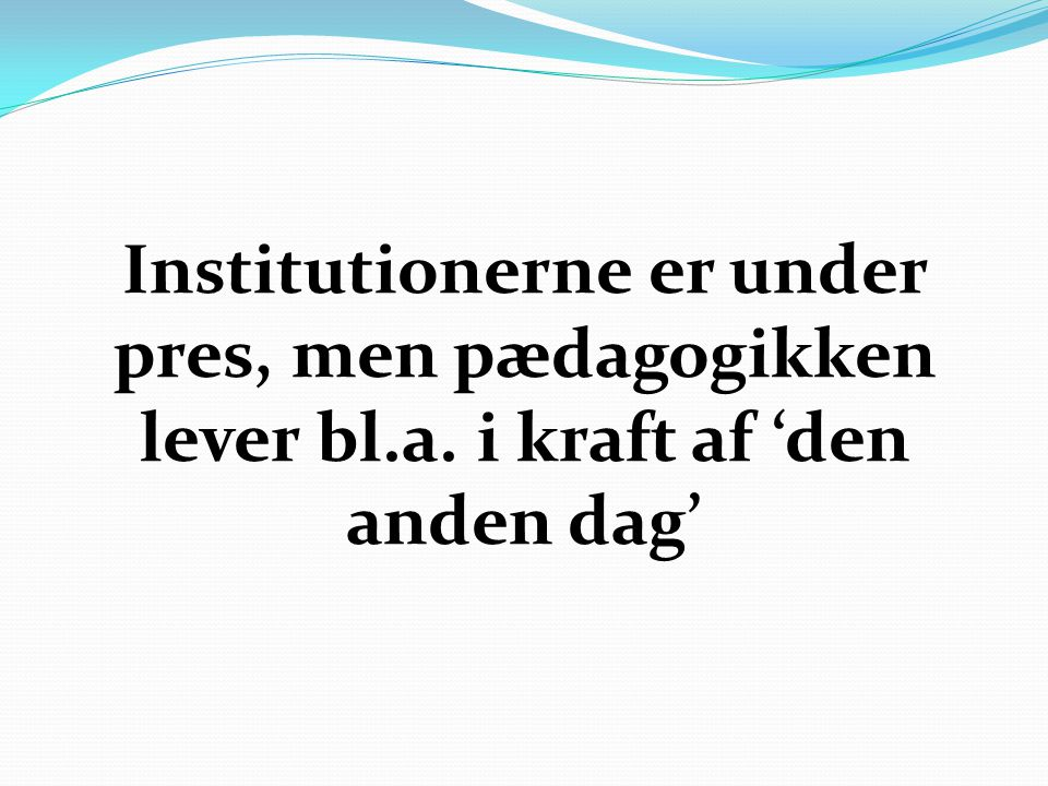 Institutionerne er under pres, men pædagogikken lever bl. a
