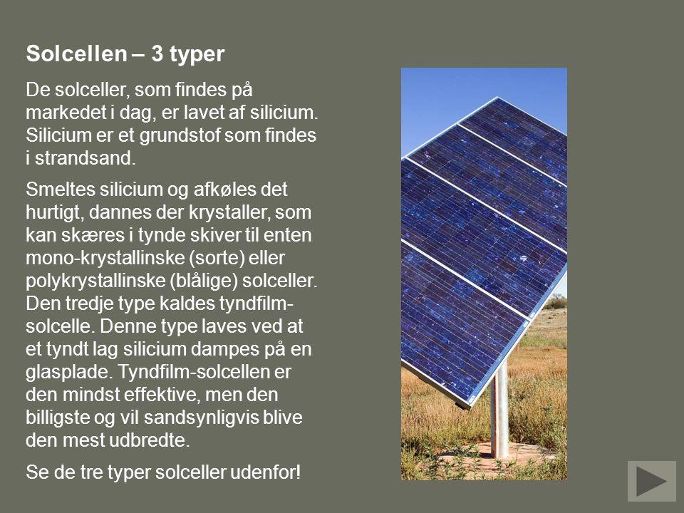 Solcellen – 3 typer De solceller, som findes på markedet i dag, er lavet af silicium. Silicium er et grundstof som findes i strandsand.