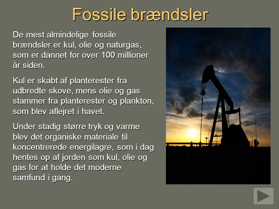 Fossile brændsler De mest almindelige fossile brændsler er kul, olie og naturgas, som er dannet for over 100 millioner år siden.