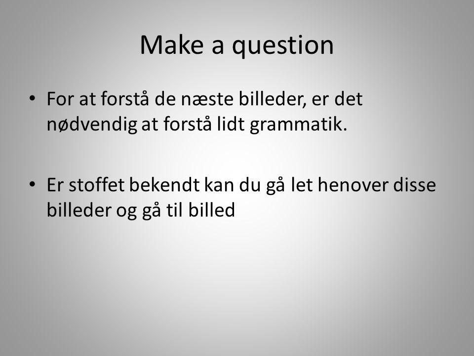 Make a question For at forstå de næste billeder, er det nødvendig at forstå lidt grammatik.