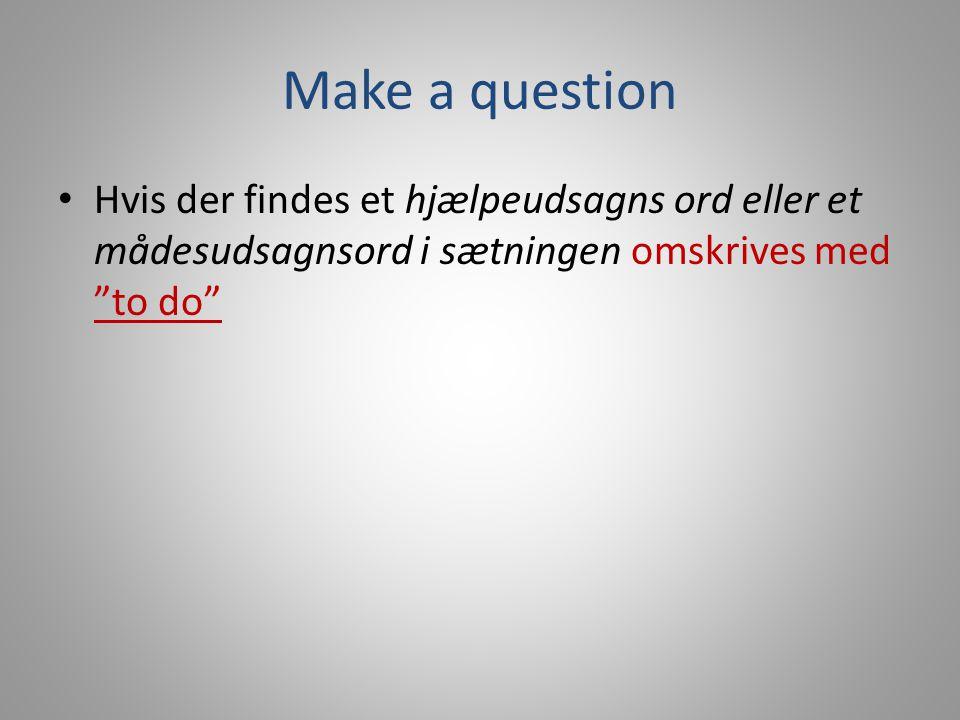 Make a question Hvis der findes et hjælpeudsagns ord eller et mådesudsagnsord i sætningen omskrives med to do