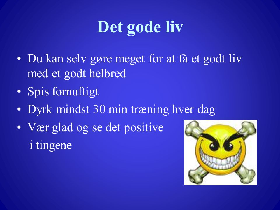 Det gode liv Du kan selv gøre meget for at få et godt liv med et godt helbred. Spis fornuftigt. Dyrk mindst 30 min træning hver dag.