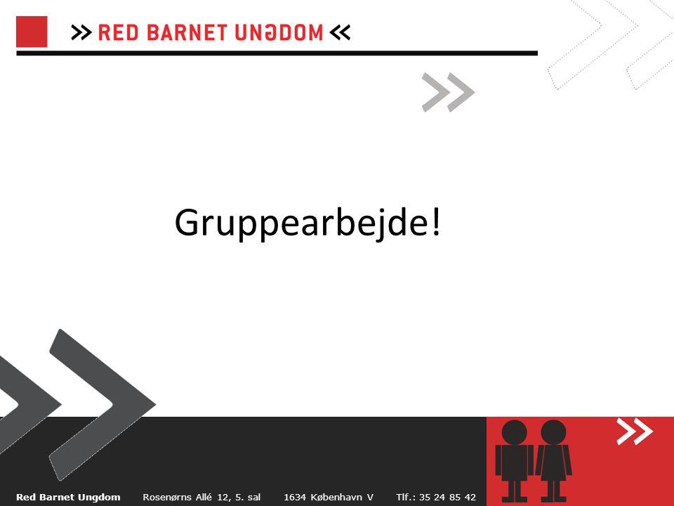 Gruppearbejde! Red Barnet Ungdom Rosenørns Allé 12, 5. sal 1634 København V Tlf.: 35 24 85 42.