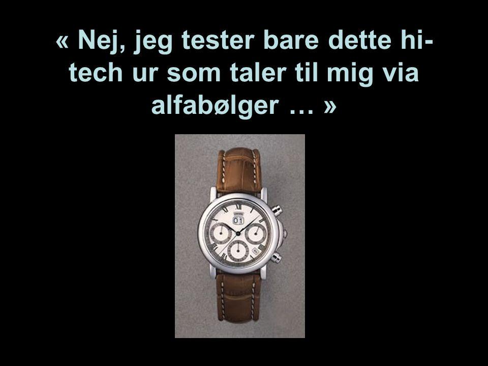 « Nej, jeg tester bare dette hi-tech ur som taler til mig via alfabølger … »