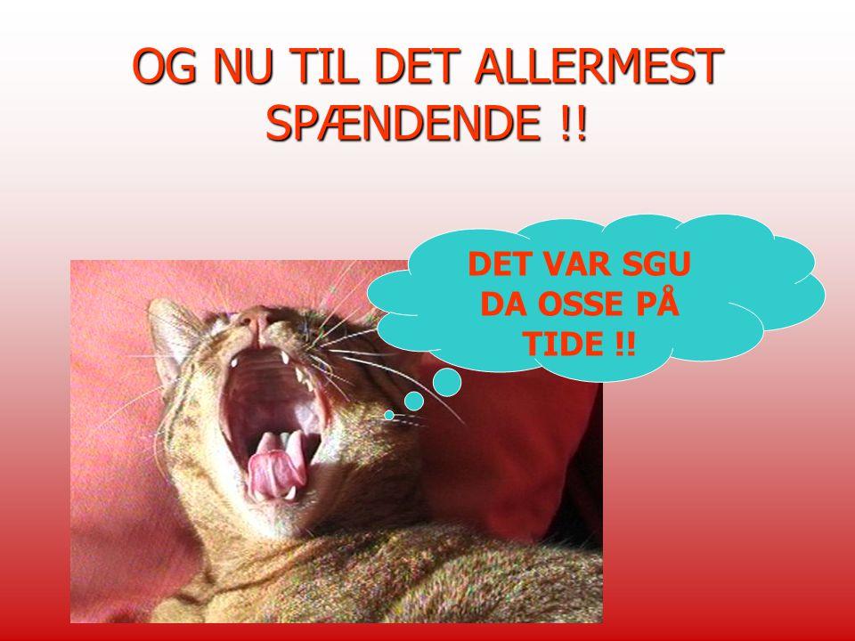 OG NU TIL DET ALLERMEST SPÆNDENDE !!