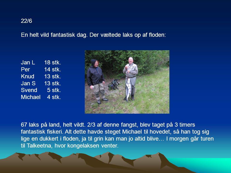 22/6 En helt vild fantastisk dag. Der væltede laks op af floden: Jan L 18 stk. Per 14 stk. Knud 13 stk.