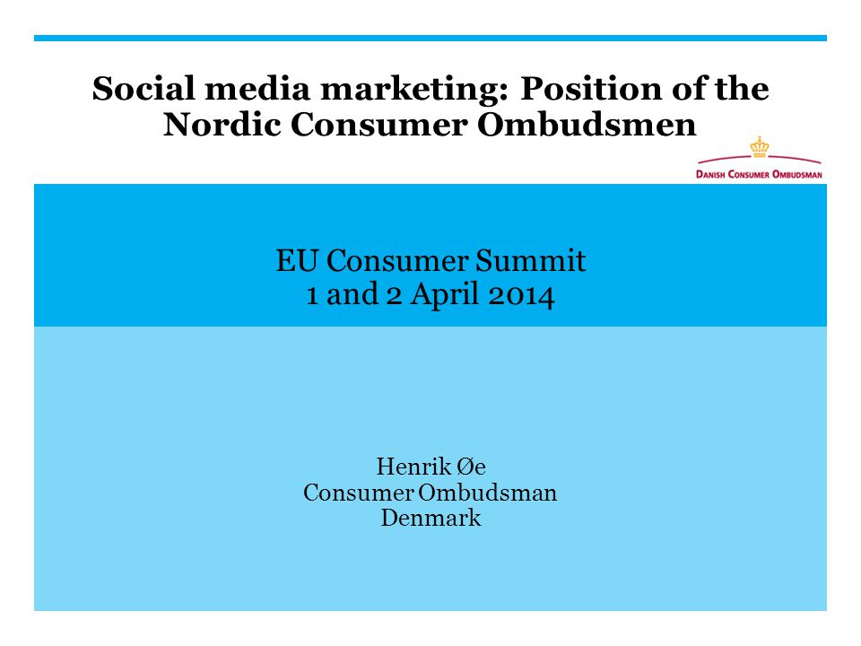 Social media marketing: Position of the Nordic Consumer Ombudsmen EU Consumer Summit 1 and 2 April 2014 Henrik Øe Consumer Ombudsman Denmark
