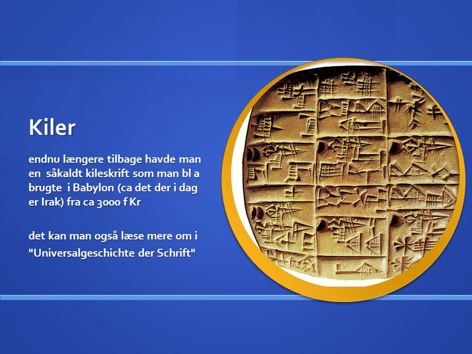 Kiler endnu længere tilbage havde man en såkaldt kileskrift som man bl a brugte i Babylon (ca det der i dag er Irak) fra ca 3000 f Kr.