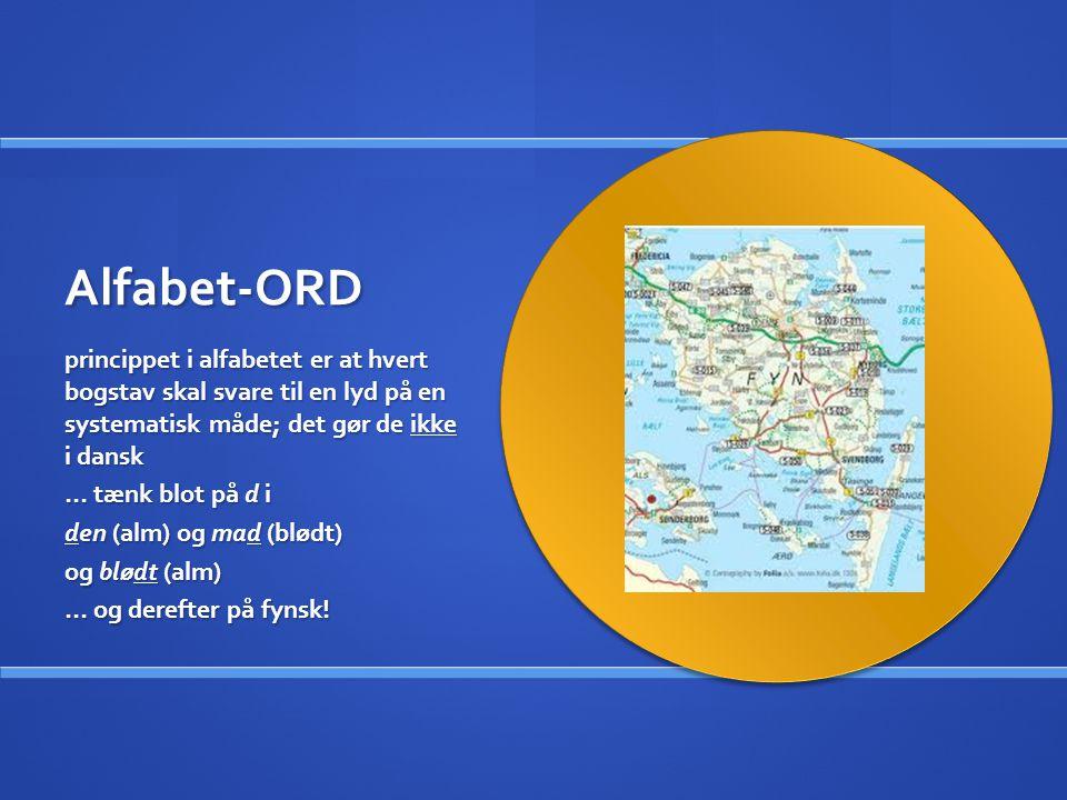 Alfabet-ORD princippet i alfabetet er at hvert bogstav skal svare til en lyd på en systematisk måde; det gør de ikke i dansk.