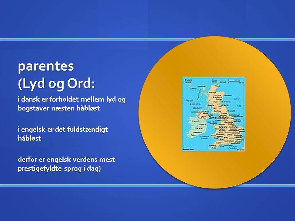 parentes (Lyd og Ord: i dansk er forholdet mellem lyd og bogstaver næsten håbløst. i engelsk er det fuldstændigt håbløst.