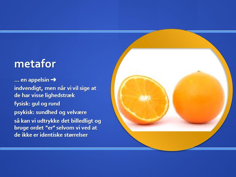 metafor … en appelsin ➔ indvendigt, men når vi vil sige at de har visse lighedstræk. fysisk: gul og rund.
