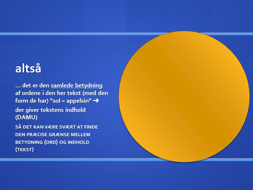 altså … det er den samlede betydning af ordene i den her tekst (med den form de har) sol = appelsin ➔