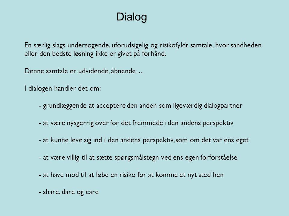 Dialog En særlig slags undersøgende, uforudsigelig og risikofyldt samtale, hvor sandheden eller den bedste løsning ikke er givet på forhånd.