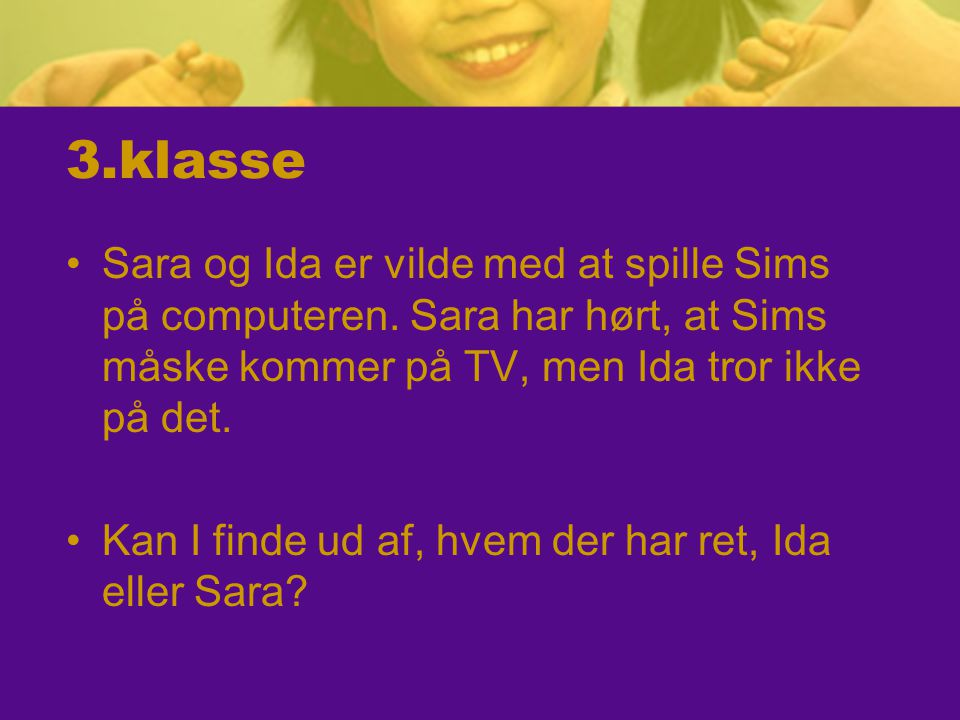 3.klasse Sara og Ida er vilde med at spille Sims på computeren. Sara har hørt, at Sims måske kommer på TV, men Ida tror ikke på det.