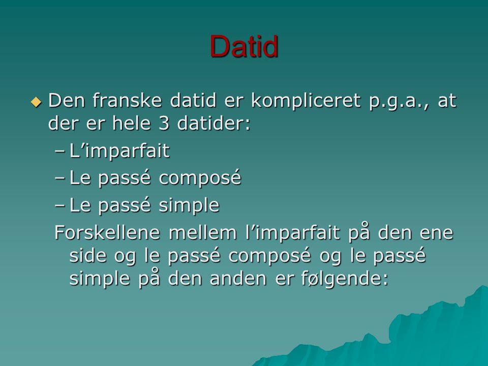 Datid Den franske datid er kompliceret p.g.a., at der er hele 3 datider: L'imparfait. Le passé composé.