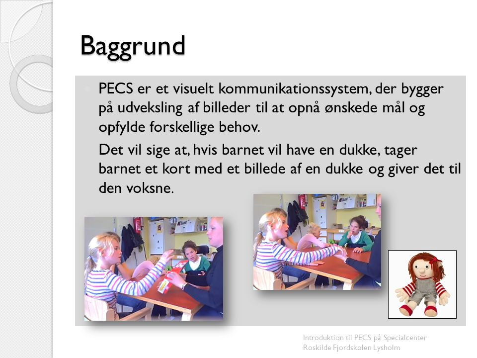 Baggrund PECS er et visuelt kommunikationssystem, der bygger på udveksling af billeder til at opnå ønskede mål og opfylde forskellige behov.