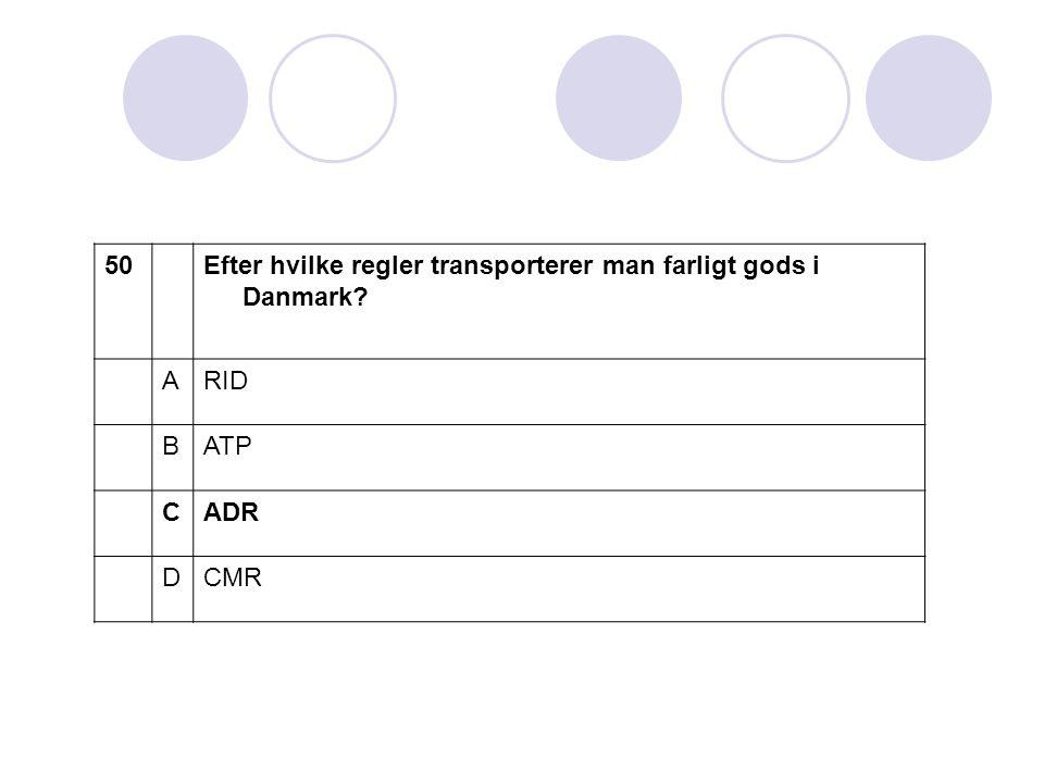 50 Efter hvilke regler transporterer man farligt gods i Danmark A RID B ATP C ADR D CMR