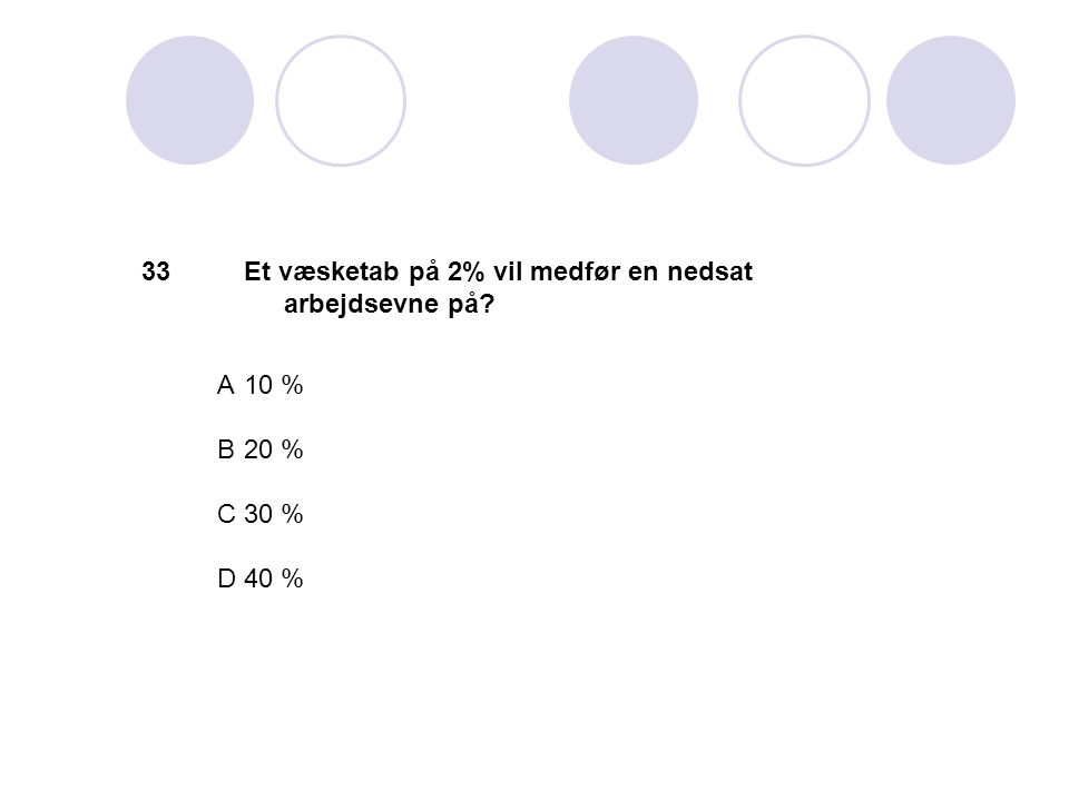 33 Et væsketab på 2% vil medfør en nedsat arbejdsevne på A 10 % B 20 % C 30 % D 40 %