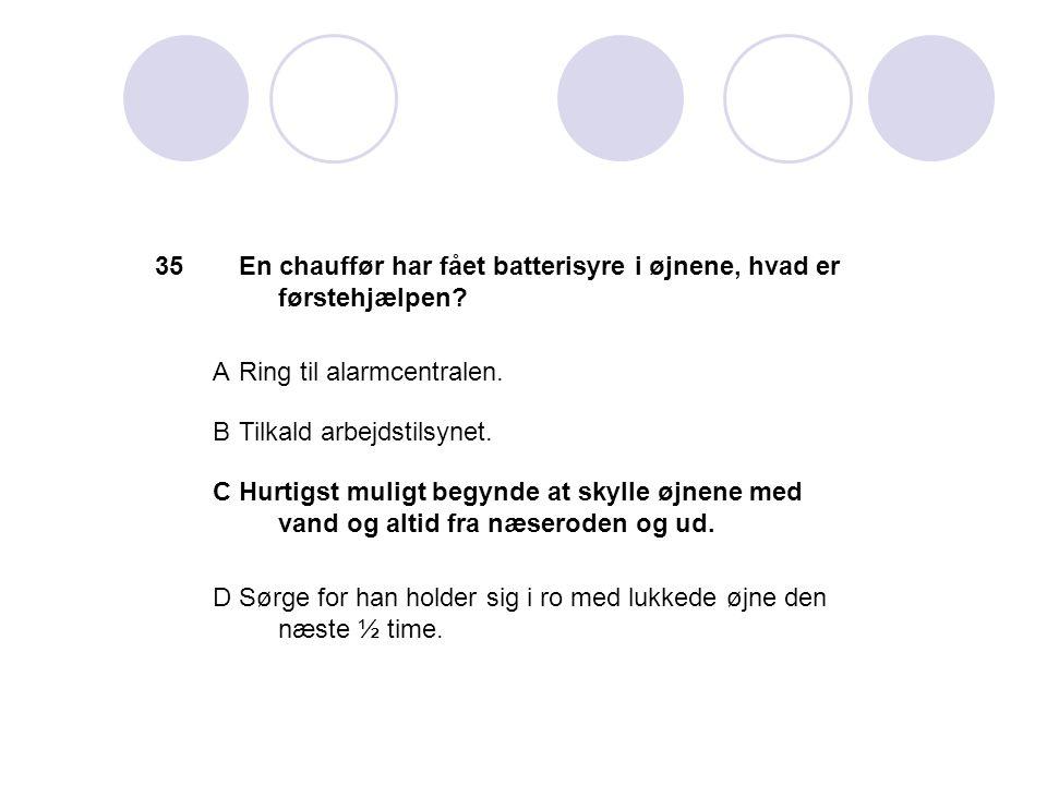 35 En chauffør har fået batterisyre i øjnene, hvad er førstehjælpen A. Ring til alarmcentralen. B.