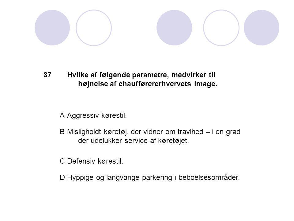 37 Hvilke af følgende parametre, medvirker til højnelse af chaufførererhvervets image. A. Aggressiv kørestil.