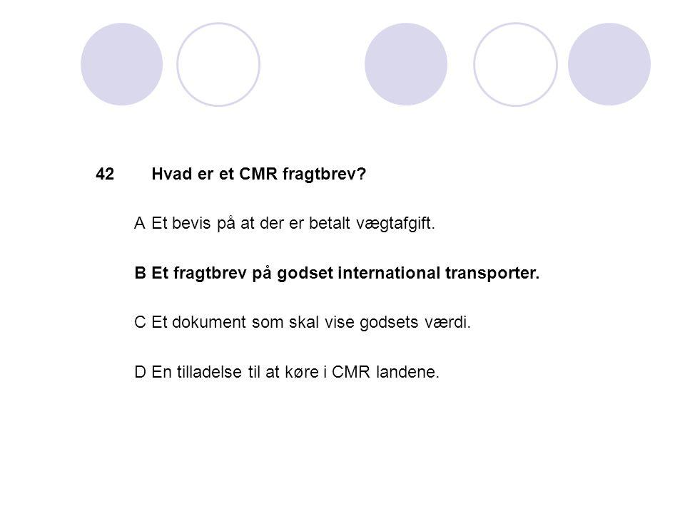 42 Hvad er et CMR fragtbrev A. Et bevis på at der er betalt vægtafgift. B. Et fragtbrev på godset international transporter.