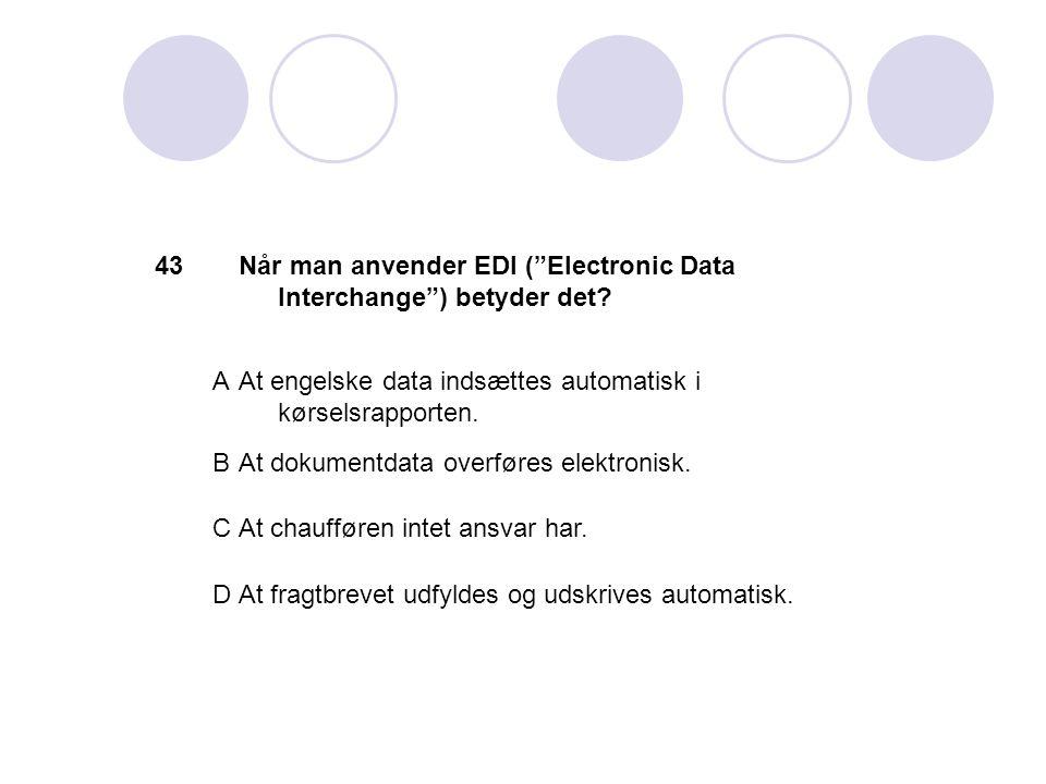 43 Når man anvender EDI ( Electronic Data Interchange ) betyder det A. At engelske data indsættes automatisk i kørselsrapporten.