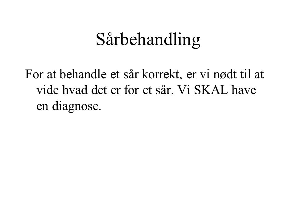 Sårbehandling For at behandle et sår korrekt, er vi nødt til at vide hvad det er for et sår.