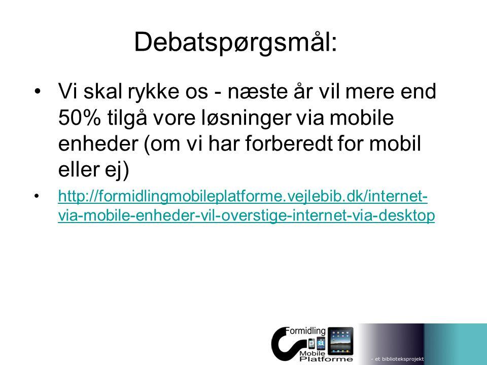 Debatspørgsmål: Vi skal rykke os - næste år vil mere end 50% tilgå vore løsninger via mobile enheder (om vi har forberedt for mobil eller ej)